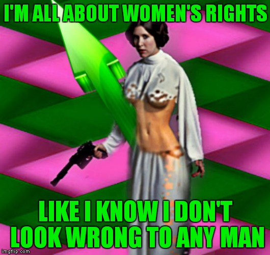 I'M ALL ABOUT WOMEN'S RIGHTS LIKE I KNOW I DON'T LOOK WRONG TO ANY MAN | made w/ Imgflip meme maker