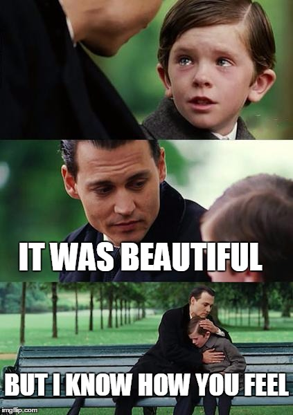 Finding Neverland Meme | IT WAS BEAUTIFUL BUT I KNOW HOW YOU FEEL | image tagged in memes,finding neverland | made w/ Imgflip meme maker