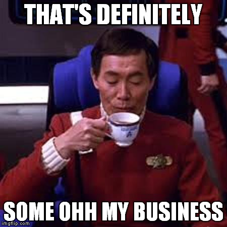 Sulu that's ooohh my business | THAT'S DEFINITELY SOME OHH MY BUSINESS | image tagged in sulu that's ooohh my business | made w/ Imgflip meme maker