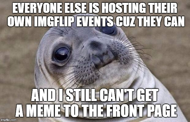 Awkward Moment Sealion Meme | EVERYONE ELSE IS HOSTING THEIR OWN IMGFLIP EVENTS CUZ THEY CAN AND I STILL CAN'T GET A MEME TO THE FRONT PAGE | image tagged in memes,awkward moment sealion | made w/ Imgflip meme maker