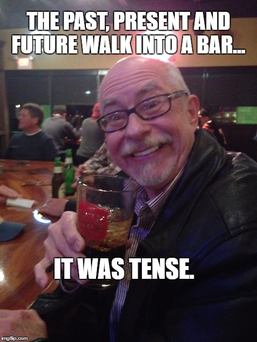 My Best Friend Charlie | THE PAST, PRESENT AND FUTURE WALK INTO A BAR... IT WAS TENSE. | image tagged in future,past,bar,my best friend charlie | made w/ Imgflip meme maker