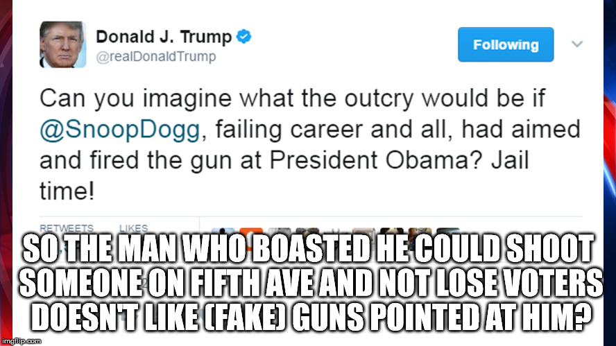 gun hypocrite | SO THE MAN WHO BOASTED HE COULD SHOOT SOMEONE ON FIFTH AVE AND NOT LOSE VOTERS DOESN'T LIKE (FAKE) GUNS POINTED AT HIM? | image tagged in trump,donald trump clown,snoop dogg,guns | made w/ Imgflip meme maker
