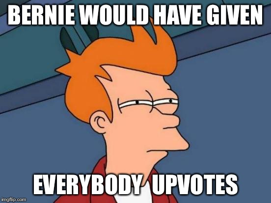 Futurama Fry Meme | BERNIE WOULD HAVE GIVEN EVERYBODY  UPVOTES | image tagged in memes,futurama fry | made w/ Imgflip meme maker