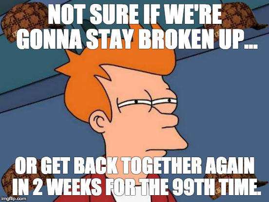 Futurama Fry Meme | NOT SURE IF WE'RE GONNA STAY BROKEN UP... OR GET BACK TOGETHER AGAIN IN 2 WEEKS FOR THE 99TH TIME. | image tagged in memes,futurama fry,scumbag | made w/ Imgflip meme maker