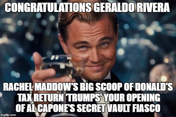 Now who wears  the 'I'm a Big Idiot' Cap in the BREAKING NEWS world | CONGRATULATIONS GERALDO RIVERA RACHEL MADDOW'S BIG SCOOP OF DONALD'S TAX RETURN 'TRUMPS' YOUR OPENING OF AL CAPONE'S SECRET VAULT FIASCO | image tagged in memes,leonardo dicaprio cheers,donald trump approves,rachel maddow,you don't say,fool me once | made w/ Imgflip meme maker