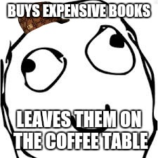 Is that the smell of your mind rotting? | BUYS EXPENSIVE BOOKS LEAVES THEM ON THE COFFEE TABLE | image tagged in memes,derp,scumbag | made w/ Imgflip meme maker