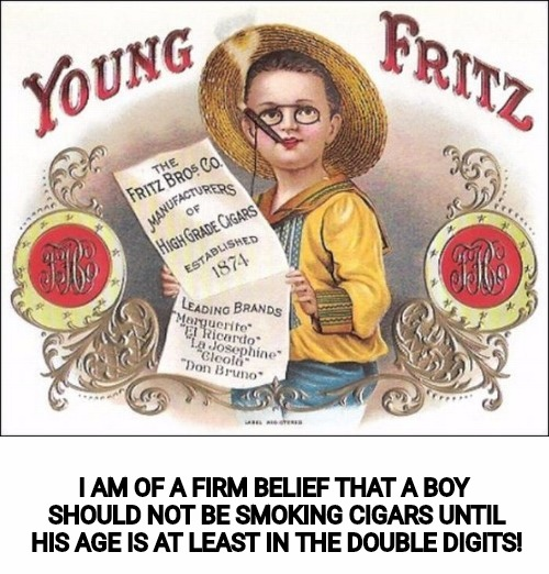 Talk about targeting cigarette ads to young people, and this pops up. Old Ad Week. A Swiggys-back event | I AM OF A FIRM BELIEF THAT A BOY SHOULD NOT BE SMOKING CIGARS UNTIL HIS AGE IS AT LEAST IN THE DOUBLE DIGITS! | image tagged in old ad week,swiggys-back,cigars | made w/ Imgflip meme maker