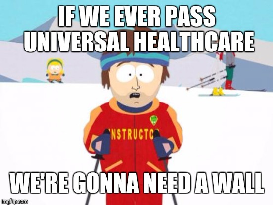 IF WE EVER PASS UNIVERSAL HEALTHCARE WE'RE GONNA NEED A WALL | made w/ Imgflip meme maker