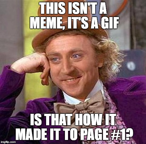 Creepy Condescending Wonka Meme | THIS ISN'T A MEME, IT'S A GIF IS THAT HOW IT MADE IT TO PAGE #1? | image tagged in memes,creepy condescending wonka | made w/ Imgflip meme maker