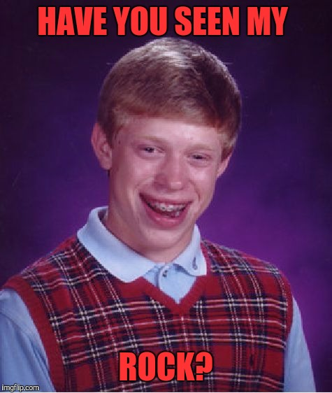 Bad Luck Brian Meme | HAVE YOU SEEN MY ROCK? | image tagged in memes,bad luck brian | made w/ Imgflip meme maker