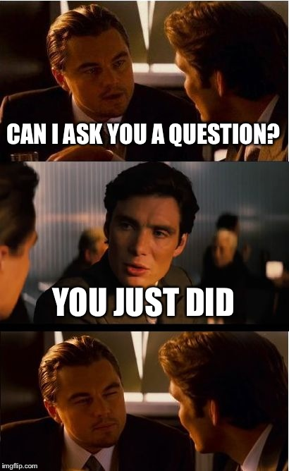 Inception Meme | CAN I ASK YOU A QUESTION? YOU JUST DID | image tagged in memes,inception | made w/ Imgflip meme maker