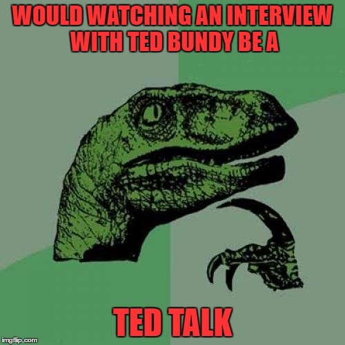 i got a place where all my dreams are dead.. swim with me into your blackest eyes | WOULD WATCHING AN INTERVIEW WITH TED BUNDY BE A TED TALK | image tagged in memes,philosoraptor | made w/ Imgflip meme maker