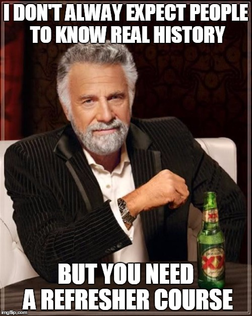 The Most Interesting Man In The World Meme | I DON'T ALWAY EXPECT PEOPLE TO KNOW REAL HISTORY BUT YOU NEED A REFRESHER COURSE | image tagged in memes,the most interesting man in the world | made w/ Imgflip meme maker