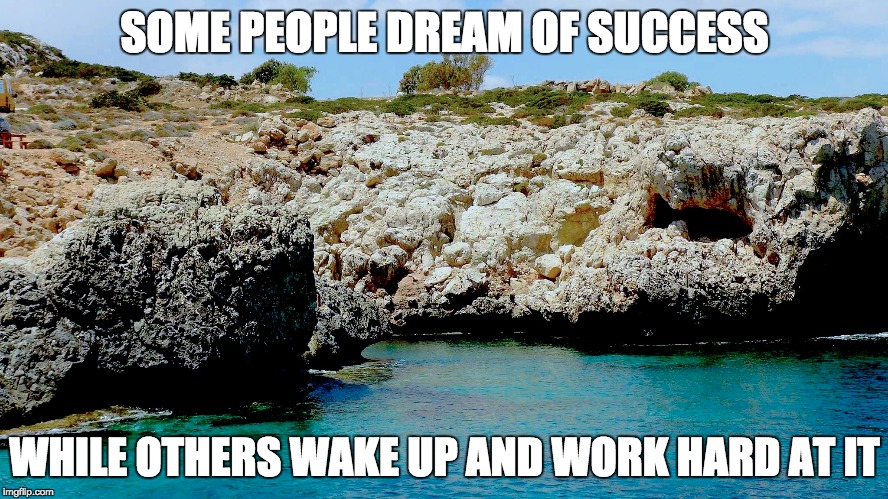 You Gotta Work for it | SOME PEOPLE DREAM OF SUCCESS WHILE OTHERS WAKE UP AND WORK HARD AT IT | image tagged in success,dreams,work hard,ayia napa,cyprus | made w/ Imgflip meme maker