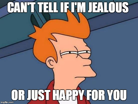 Futurama Fry Meme | CAN'T TELL IF I'M JEALOUS OR JUST HAPPY FOR YOU | image tagged in memes,futurama fry | made w/ Imgflip meme maker