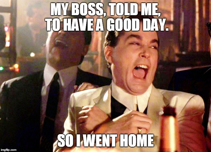 Good Fellas Hilarious Meme | MY BOSS, TOLD ME, TO HAVE A GOOD DAY. SO I WENT HOME | image tagged in memes,good fellas hilarious | made w/ Imgflip meme maker