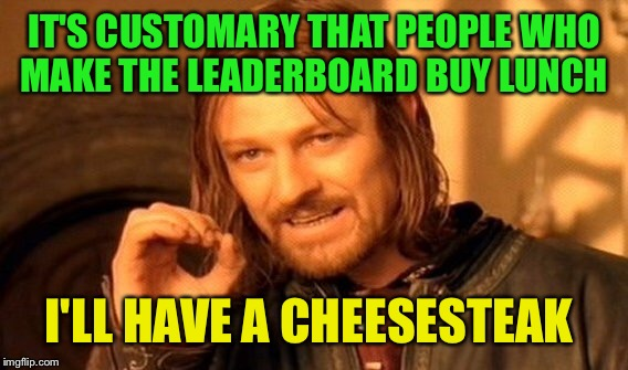 One Does Not Simply Meme | IT'S CUSTOMARY THAT PEOPLE WHO MAKE THE LEADERBOARD BUY LUNCH I'LL HAVE A CHEESESTEAK | image tagged in memes,one does not simply | made w/ Imgflip meme maker