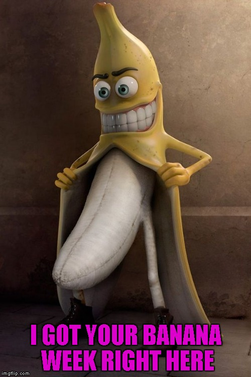 Banana Week ... A 4ChanUser69 Event | I GOT YOUR BANANA WEEK RIGHT HERE | image tagged in banana flasher,memes,banana,banana week,funny,4chanuser69 | made w/ Imgflip meme maker