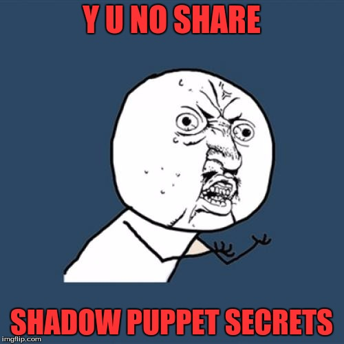 Y U No Meme | Y U NO SHARE SHADOW PUPPET SECRETS | image tagged in memes,y u no | made w/ Imgflip meme maker