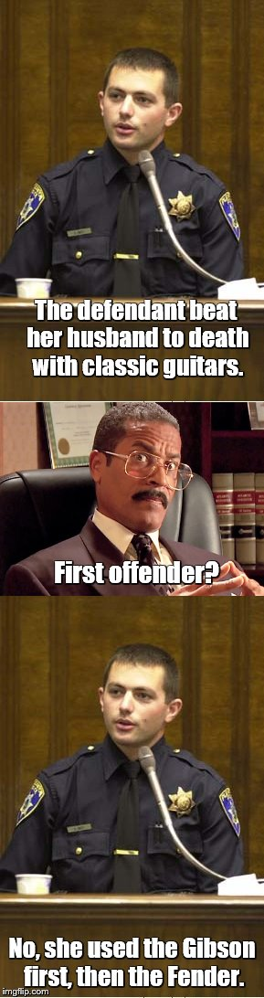 Police officer testifying | The defendant beat her husband to death with classic guitars. No, she used the Gibson first, then the Fender. First offender? | image tagged in memes,police officer testifying,bad puns | made w/ Imgflip meme maker