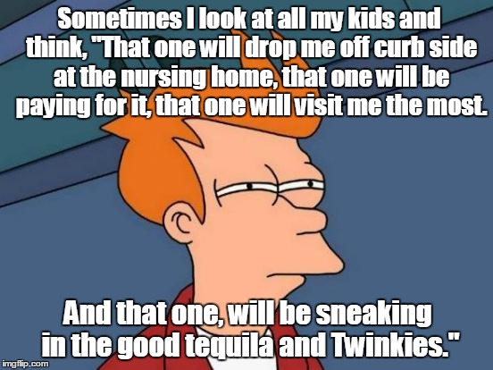 "Futurama Fry Meme | Sometimes I look at all my kids and think, ""That one will drop me off curb side at the nursing home, that one will be paying for it, that on 