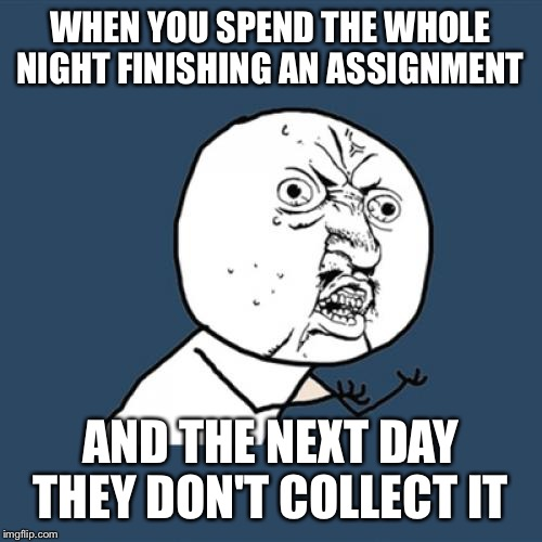 Y U No Meme | WHEN YOU SPEND THE WHOLE NIGHT FINISHING AN ASSIGNMENT AND THE NEXT DAY THEY DON'T COLLECT IT | image tagged in memes,y u no | made w/ Imgflip meme maker