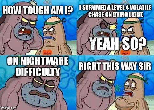 I really did.It was soooooooo awesome! | HOW TOUGH AM I? I SURVIVED A LEVEL 4 VOLATILE CHASE ON DYING LIGHT. ON NIGHTMARE DIFFICULTY RIGHT THIS WAY SIR YEAH SO? | image tagged in memes,how tough are you,dying light | made w/ Imgflip meme maker