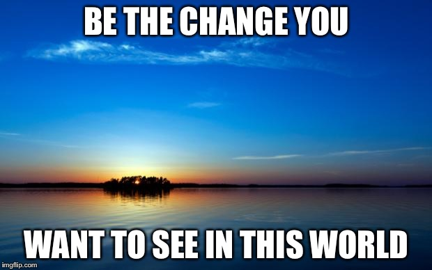 Inspirational Quote | BE THE CHANGE YOU WANT TO SEE IN THIS WORLD | image tagged in inspirational quote | made w/ Imgflip meme maker