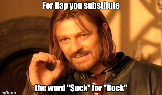 "One Does Not Simply Meme | For Rap you substitute the word ""Suck"" for ""Rock"" 