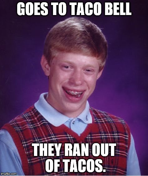 Bad Luck Brian Meme | GOES TO TACO BELL THEY RAN OUT OF TACOS. | image tagged in memes,bad luck brian | made w/ Imgflip meme maker