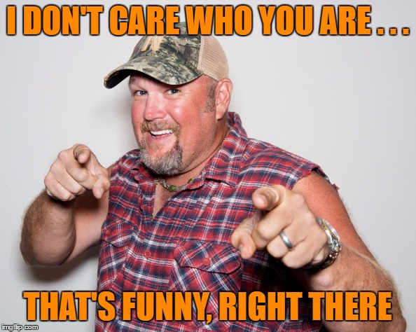 I DON'T CARE WHO YOU ARE . . . THAT'S FUNNY, RIGHT THERE | made w/ Imgflip meme maker