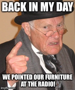 Back In My Day Meme | BACK IN MY DAY WE POINTED OUR FURNITURE AT THE RADIO! | image tagged in memes,back in my day | made w/ Imgflip meme maker
