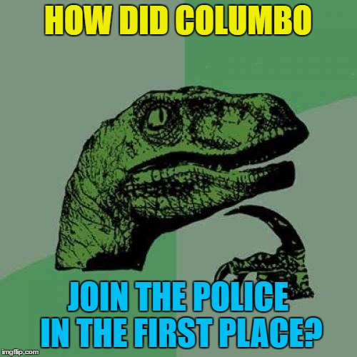 Philosoraptor Meme | HOW DID COLUMBO JOIN THE POLICE IN THE FIRST PLACE? | image tagged in memes,philosoraptor | made w/ Imgflip meme maker