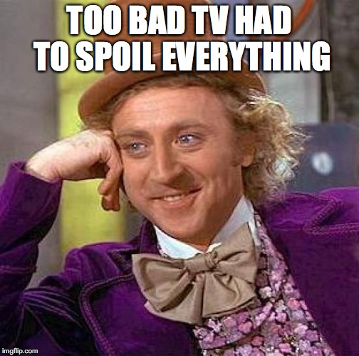 Creepy Condescending Wonka Meme | TOO BAD TV HAD TO SPOIL EVERYTHING | image tagged in memes,creepy condescending wonka | made w/ Imgflip meme maker