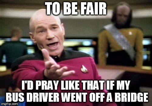 Picard Wtf Meme | TO BE FAIR I'D PRAY LIKE THAT IF MY BUS DRIVER WENT OFF A BRIDGE | image tagged in memes,picard wtf | made w/ Imgflip meme maker