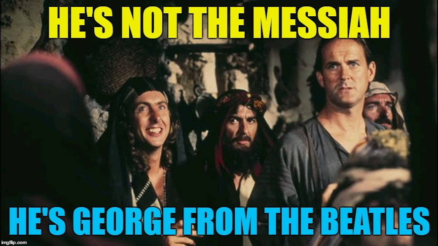 He is, you know... | HE'S NOT THE MESSIAH HE'S GEORGE FROM THE BEATLES | image tagged in memes,monty python week,monty python,the beatles,george harrison,movies | made w/ Imgflip meme maker