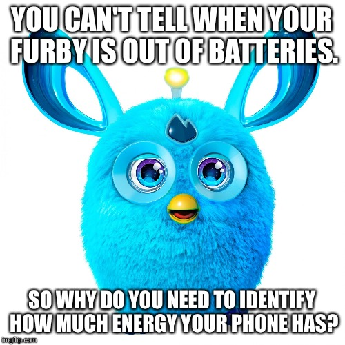 YOU CAN'T TELL WHEN YOUR FURBY IS OUT OF BATTERIES. SO WHY DO YOU NEED TO IDENTIFY HOW MUCH ENERGY YOUR PHONE HAS? | image tagged in blue furby | made w/ Imgflip meme maker
