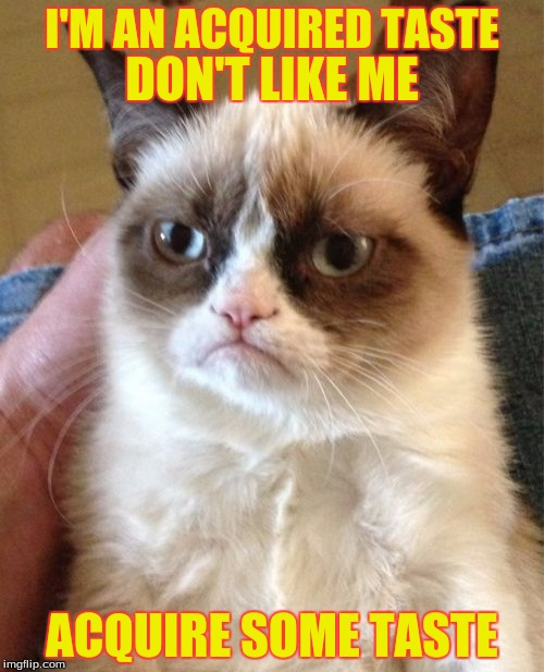 Grumpy Cat Meme | I'M AN ACQUIRED TASTE ACQUIRE SOME TASTE DON'T LIKE ME | image tagged in memes,grumpy cat | made w/ Imgflip meme maker