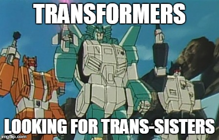 TRANSFORMERS LOOKING FOR TRANS-SISTERS | made w/ Imgflip meme maker