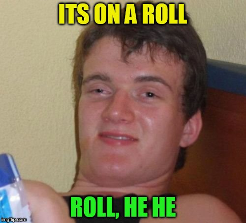 10 Guy Meme | ITS ON A ROLL ROLL, HE HE | image tagged in memes,10 guy | made w/ Imgflip meme maker