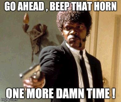 Say That Again I Dare You Meme | GO AHEAD , BEEP THAT HORN ONE MORE DAMN TIME ! | image tagged in memes,say that again i dare you | made w/ Imgflip meme maker