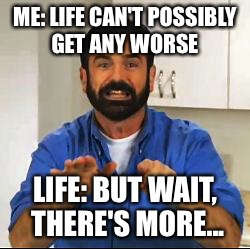 Billy Mays | ME: LIFE CAN'T POSSIBLY GET ANY WORSE LIFE: BUT WAIT, THERE'S MORE... | image tagged in billy mays | made w/ Imgflip meme maker