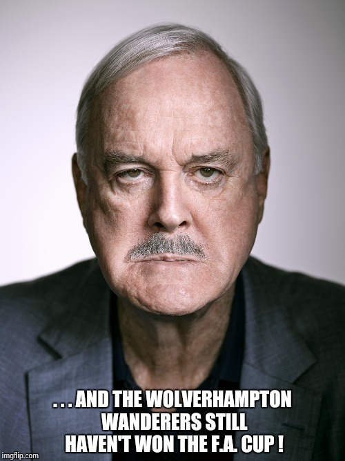 John Cleese | . . . AND THE WOLVERHAMPTON WANDERERS STILL HAVEN'T WON THE F.A. CUP ! | image tagged in john cleese | made w/ Imgflip meme maker