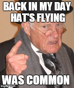 Back In My Day Meme | BACK IN MY DAY HAT'S FLYING WAS COMMON | image tagged in memes,back in my day | made w/ Imgflip meme maker