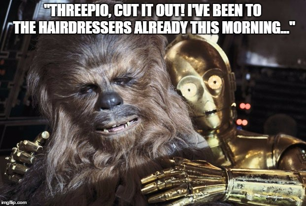 "C-3PO thinks he can do Chewbacca's hair.  | ""THREEPIO, CUT IT OUT! I'VE BEEN TO THE HAIRDRESSERS ALREADY THIS MORNING..."" 