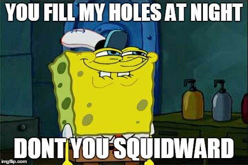 Dont You Squidward Meme | YOU FILL MY HOLES AT NIGHT DONT YOU SQUIDWARD | image tagged in memes,dont you squidward | made w/ Imgflip meme maker