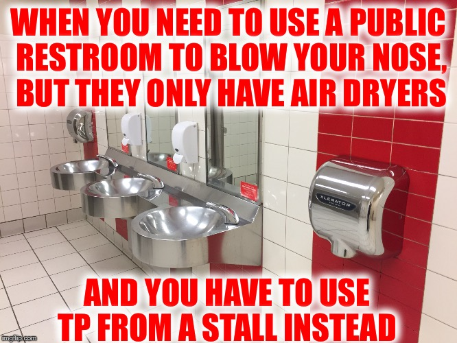 Where are the damn tissues!!! | WHEN YOU NEED TO USE A PUBLIC RESTROOM TO BLOW YOUR NOSE, BUT THEY ONLY HAVE AIR DRYERS AND YOU HAVE TO USE TP FROM A STALL INSTEAD | image tagged in photos by ghost,runny nose,i get to use tp instead,air dryers,damn virus,cough cough cough | made w/ Imgflip meme maker