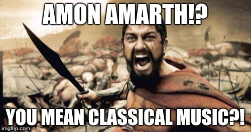 Sparta Leonidas Meme | AMON AMARTH!? YOU MEAN CLASSICAL MUSIC?! | image tagged in memes,sparta leonidas | made w/ Imgflip meme maker