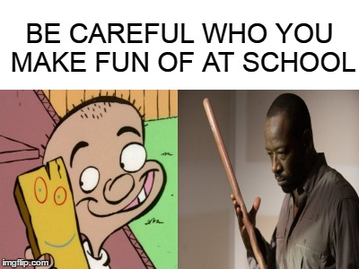 be careful who you make fun of at school | BE CAREFUL WHO YOU MAKE FUN OF AT SCHOOL | image tagged in walking dead | made w/ Imgflip meme maker
