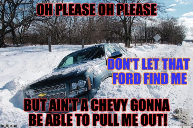 95% of chevy trucks are on the road today, still waiting on a tow truck... | OH PLEASE OH PLEASE DON'T LET THAT FORD FIND ME BUT AIN'T A CHEVY GONNA BE ABLE TO PULL ME OUT! | image tagged in chevy sucks | made w/ Imgflip meme maker
